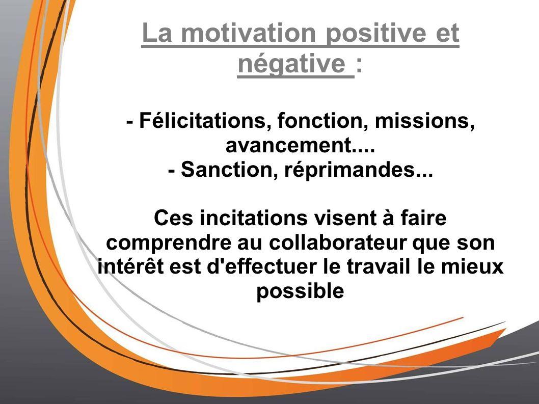 La motivation positive et négative : - Félicitations, fonction, missions, avancement.... - Sanction, réprimandes... Ces incitations visent à faire com