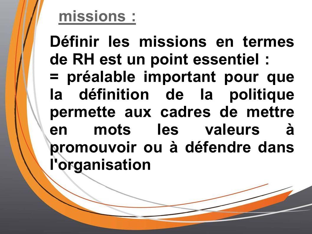 missions : Définir les missions en termes de RH est un point essentiel : = préalable important pour que la définition de la politique permette aux cadres de mettre en mots les valeurs à promouvoir ou à défendre dans l organisation