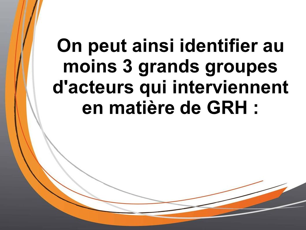 On peut ainsi identifier au moins 3 grands groupes d acteurs qui interviennent en matière de GRH :