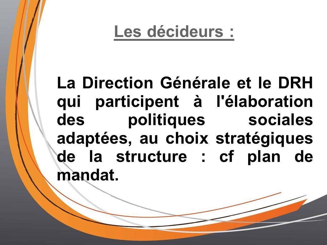 Les décideurs : La Direction Générale et le DRH qui participent à l élaboration des politiques sociales adaptées, au choix stratégiques de la structure : cf plan de mandat.