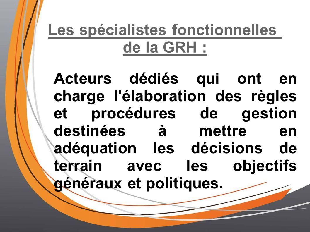 Les spécialistes fonctionnelles de la GRH : Acteurs dédiés qui ont en charge l élaboration des règles et procédures de gestion destinées à mettre en adéquation les décisions de terrain avec les objectifs généraux et politiques.