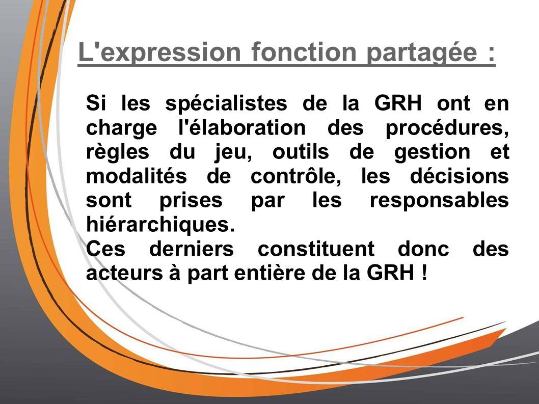 L expression fonction partagée : Si les spécialistes de la GRH ont en charge l élaboration des procédures, règles du jeu, outils de gestion et modalités de contrôle, les décisions sont prises par les responsables hiérarchiques.