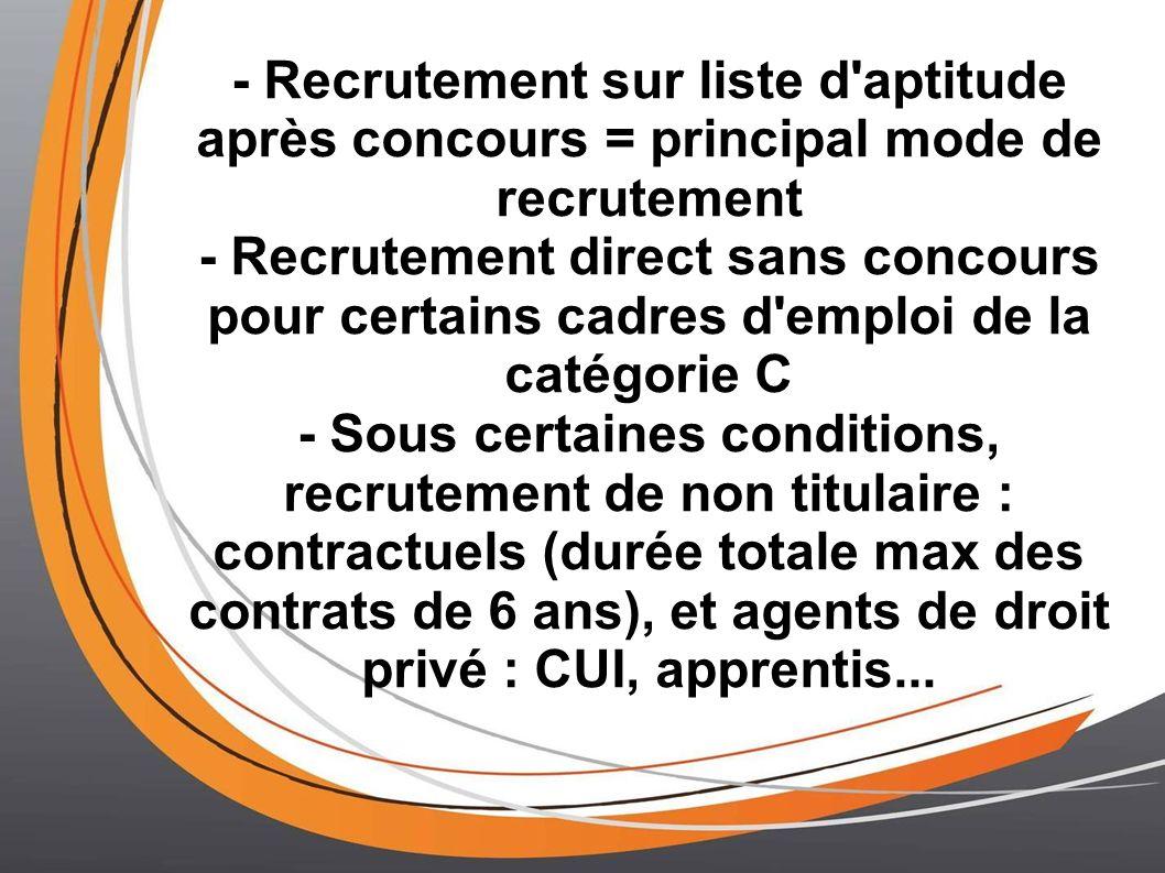 - Recrutement sur liste d'aptitude après concours = principal mode de recrutement - Recrutement direct sans concours pour certains cadres d'emploi de