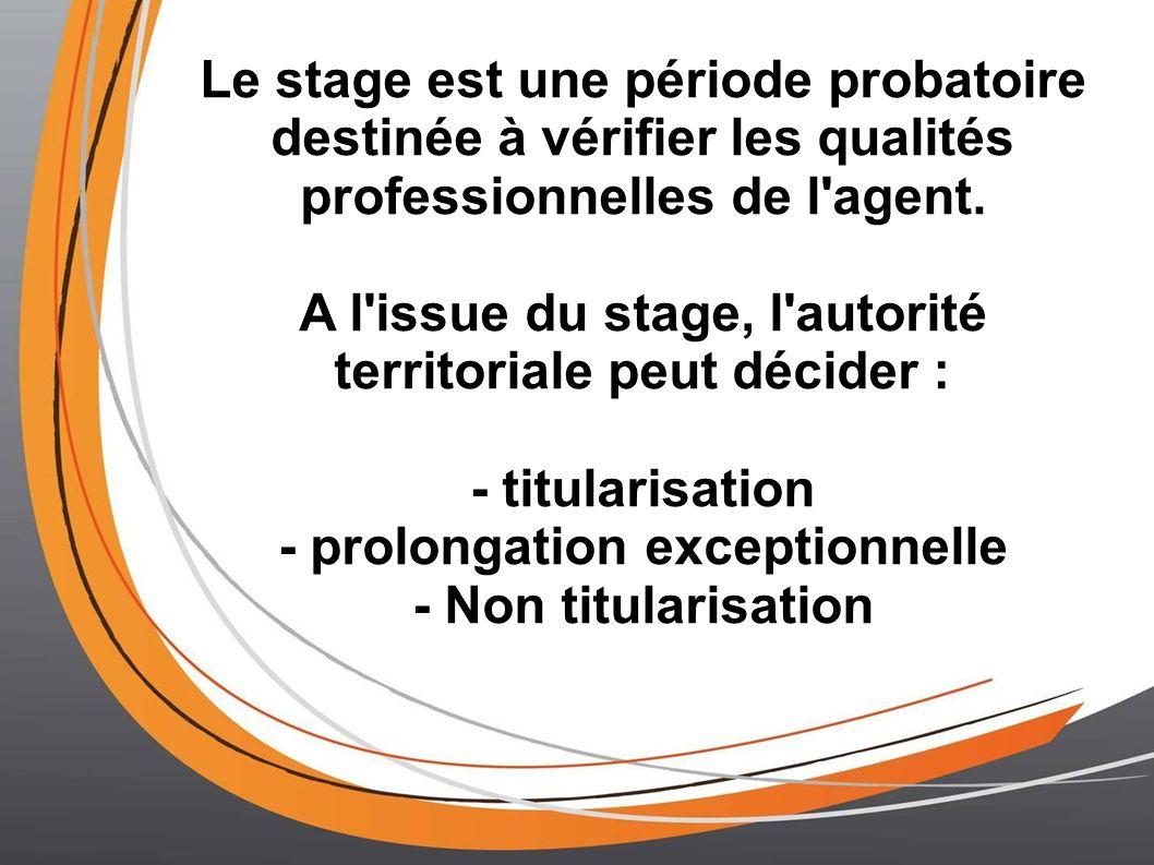 Le stage est une période probatoire destinée à vérifier les qualités professionnelles de l'agent. A l'issue du stage, l'autorité territoriale peut déc