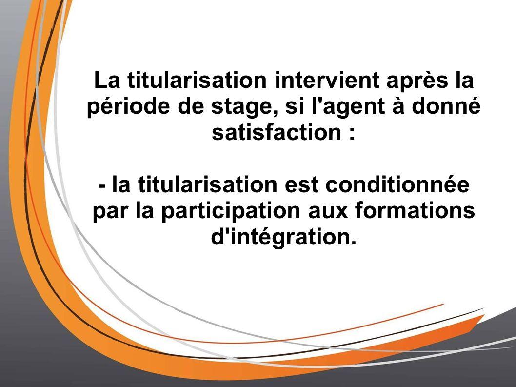 La titularisation intervient après la période de stage, si l agent à donné satisfaction : - la titularisation est conditionnée par la participation aux formations d intégration.