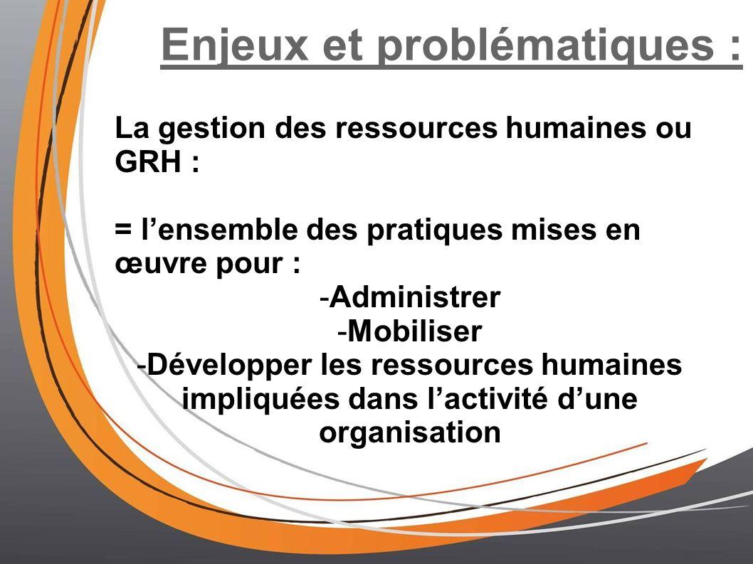 Enjeux et problématiques : La gestion des ressources humaines ou GRH : = lensemble des pratiques mises en œuvre pour : -Administrer -Mobiliser -Dévelo