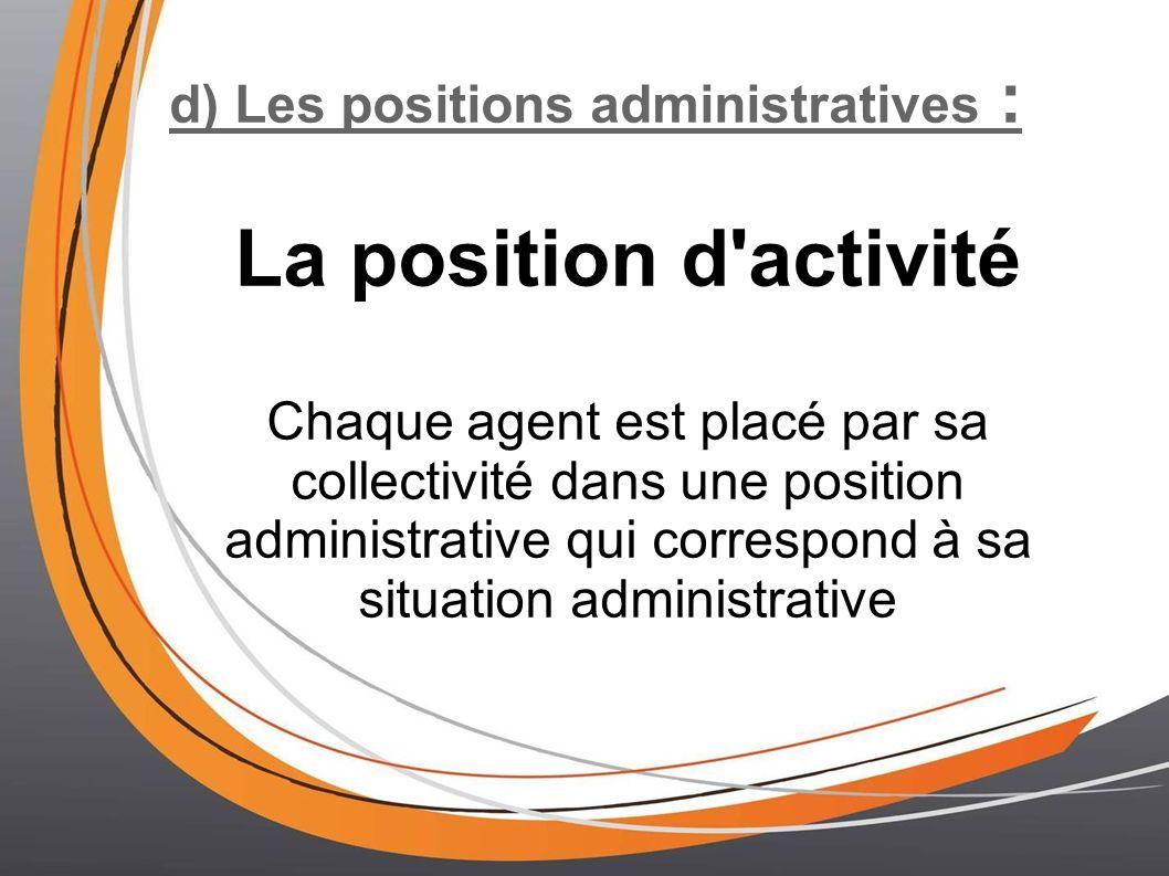 d) Les positions administratives : La position d activité Chaque agent est placé par sa collectivité dans une position administrative qui correspond à sa situation administrative