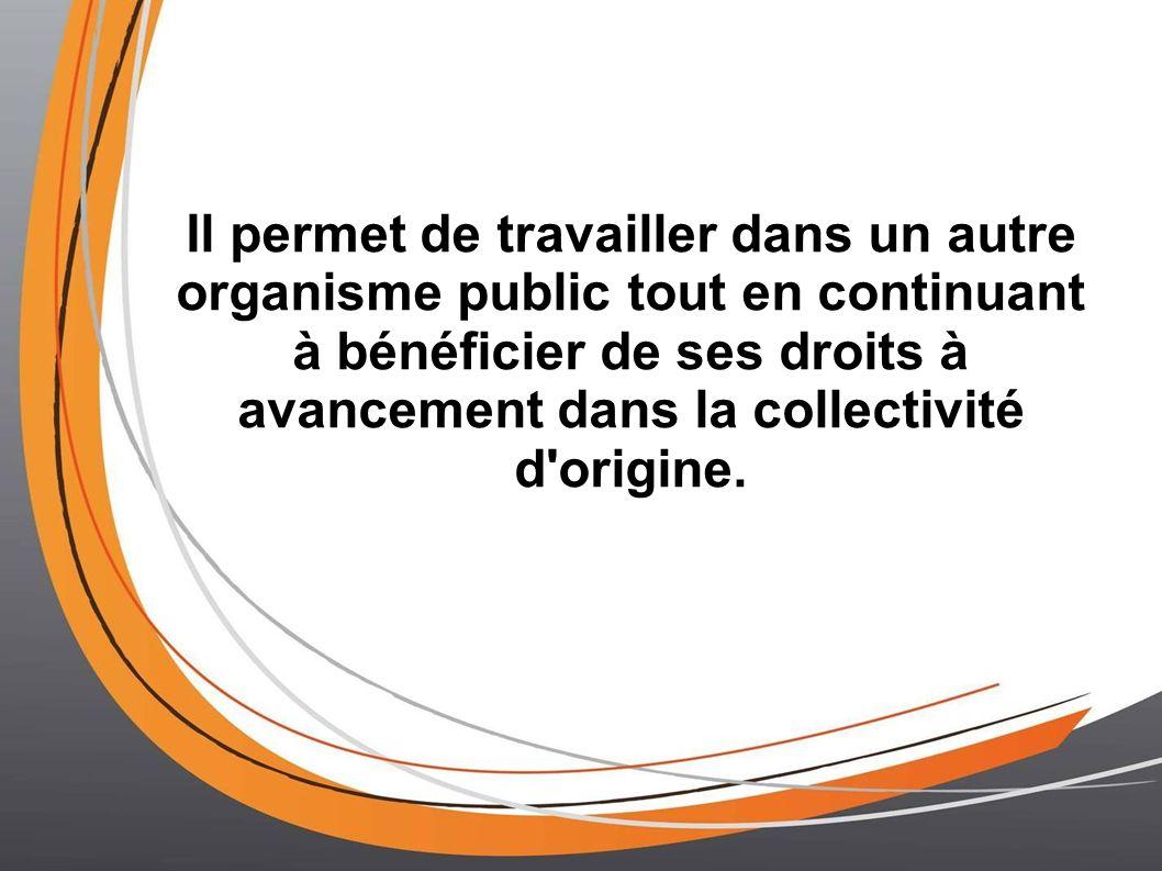 Il permet de travailler dans un autre organisme public tout en continuant à bénéficier de ses droits à avancement dans la collectivité d'origine.