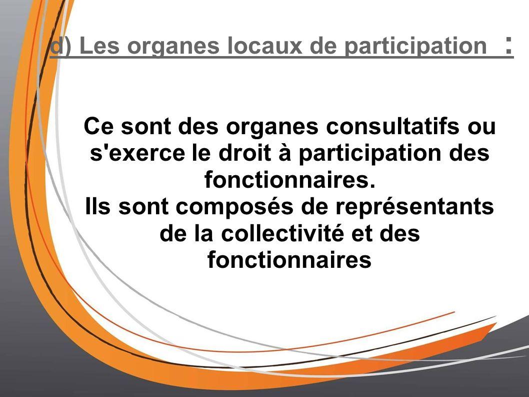 d) Les organes locaux de participation : Ce sont des organes consultatifs ou s'exerce le droit à participation des fonctionnaires. Ils sont composés d