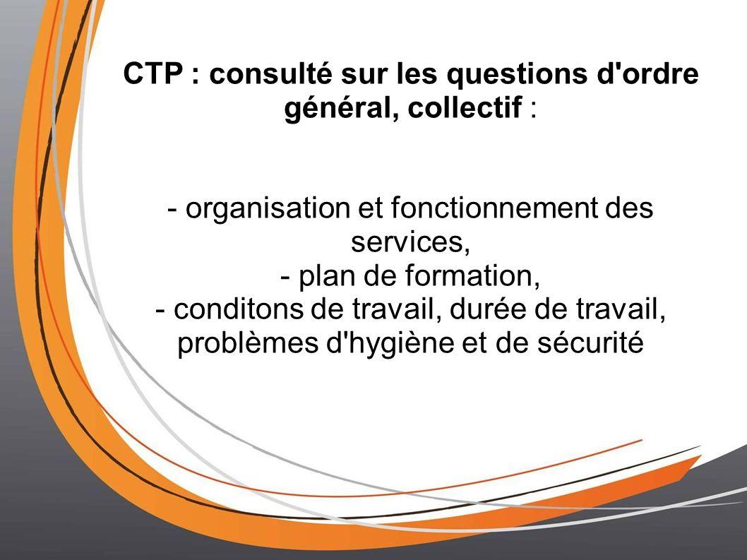 CTP : consulté sur les questions d ordre général, collectif : - organisation et fonctionnement des services, - plan de formation, - conditons de travail, durée de travail, problèmes d hygiène et de sécurité