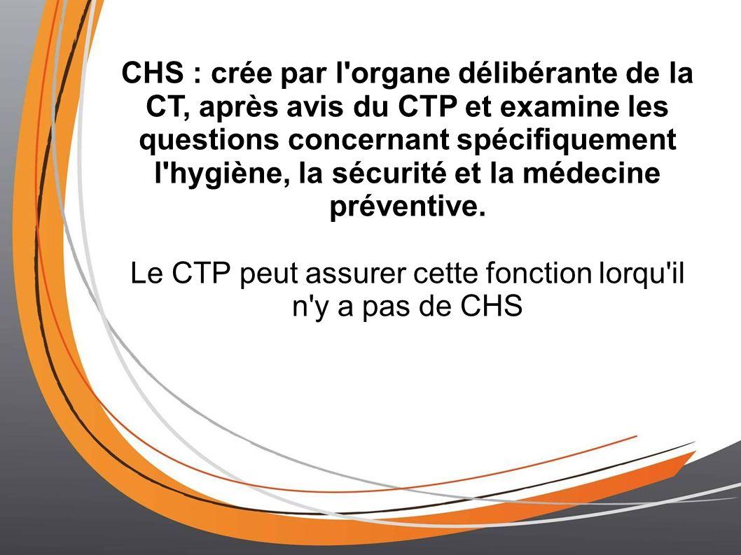 CHS : crée par l organe délibérante de la CT, après avis du CTP et examine les questions concernant spécifiquement l hygiène, la sécurité et la médecine préventive.