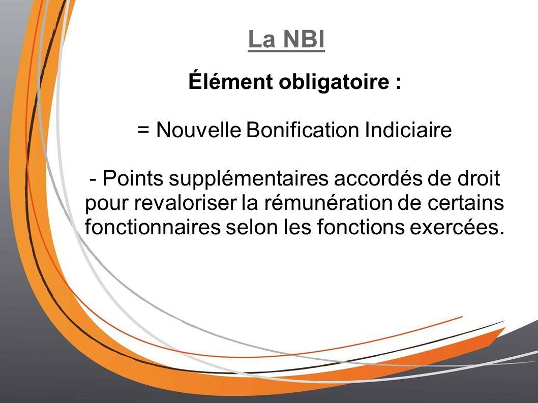 La NBI Élément obligatoire : = Nouvelle Bonification Indiciaire - Points supplémentaires accordés de droit pour revaloriser la rémunération de certains fonctionnaires selon les fonctions exercées.