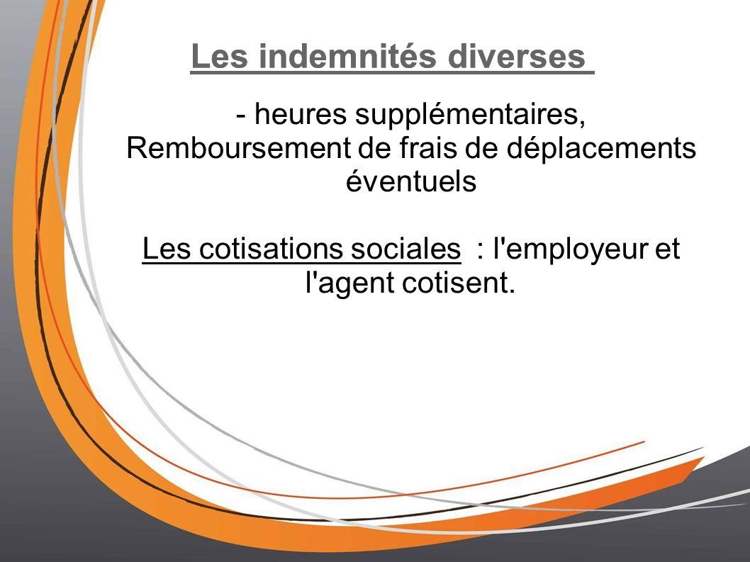 Les indemnités diverses - heures supplémentaires, Remboursement de frais de déplacements éventuels Les cotisations sociales : l employeur et l agent cotisent.