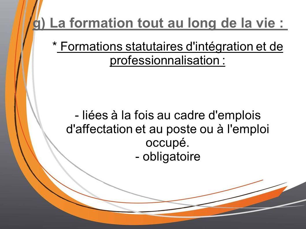 g) La formation tout au long de la vie : * Formations statutaires d'intégration et de professionnalisation : - liées à la fois au cadre d'emplois d'af