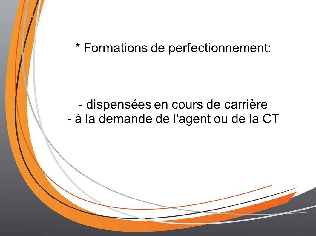 * Formations de perfectionnement: - dispensées en cours de carrière - à la demande de l agent ou de la CT