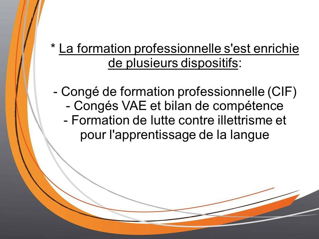 * La formation professionnelle s est enrichie de plusieurs dispositifs: - Congé de formation professionnelle (CIF) - Congés VAE et bilan de compétence - Formation de lutte contre illettrisme et pour l apprentissage de la langue