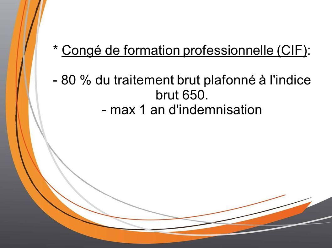 * Congé de formation professionnelle (CIF): - 80 % du traitement brut plafonné à l'indice brut 650. - max 1 an d'indemnisation