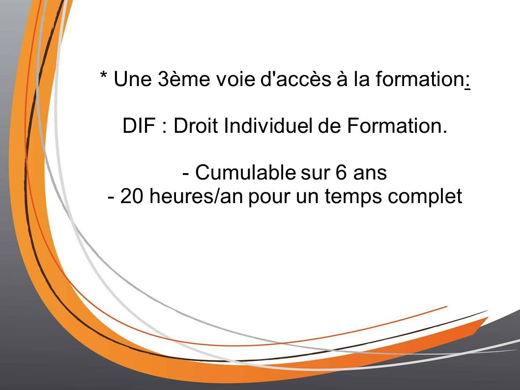 * Une 3ème voie d'accès à la formation: DIF : Droit Individuel de Formation. - Cumulable sur 6 ans - 20 heures/an pour un temps complet