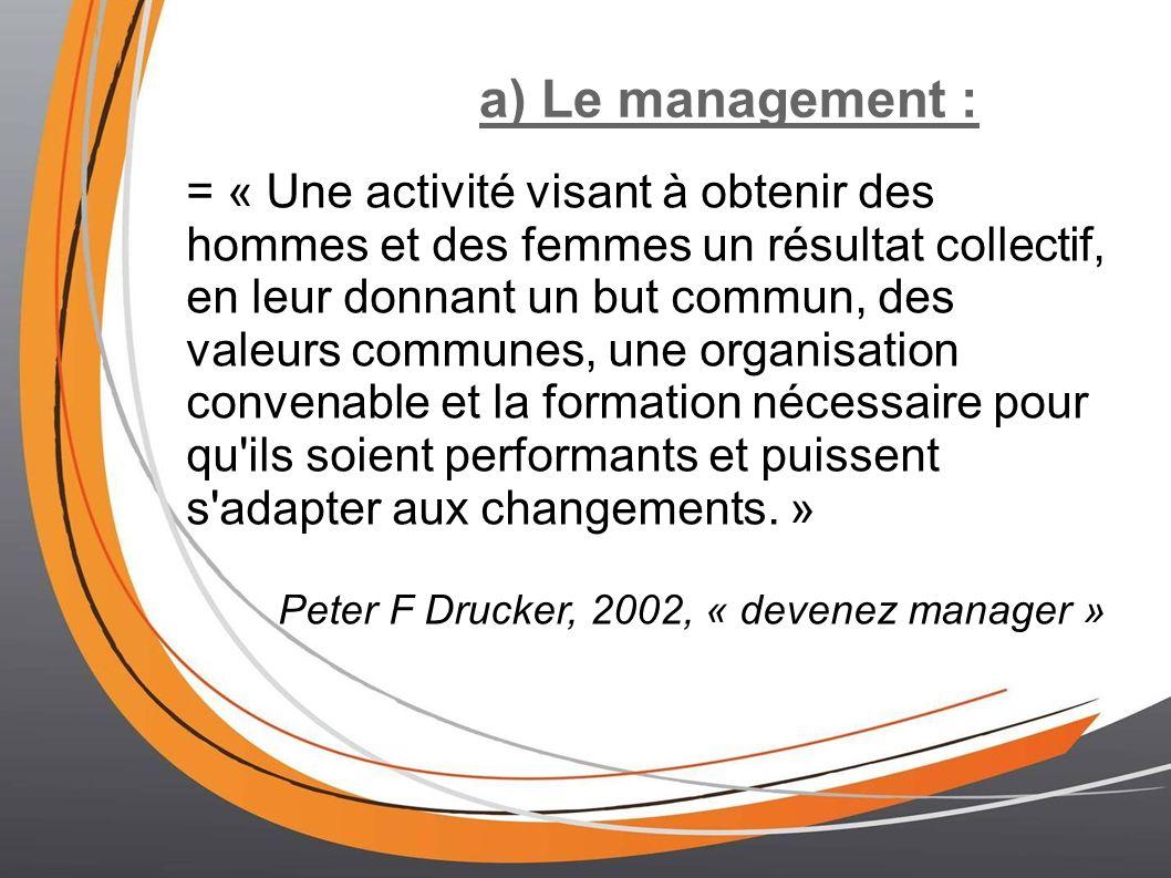 a) Le management : = « Une activité visant à obtenir des hommes et des femmes un résultat collectif, en leur donnant un but commun, des valeurs communes, une organisation convenable et la formation nécessaire pour qu ils soient performants et puissent s adapter aux changements.