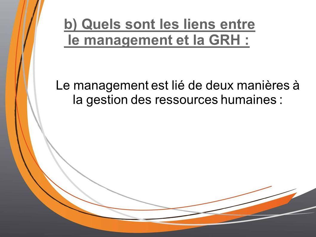 b) Quels sont les liens entre le management et la GRH : Le management est lié de deux manières à la gestion des ressources humaines :