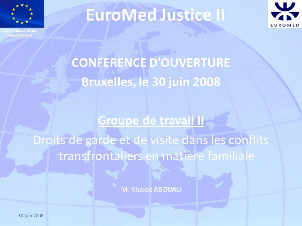 30 juin 20081 EuroMed Justice II CONFERENCE D OUVERTURE Bruxelles, le 30 juin 2008 Groupe de travail II Droits de garde et de visite dans les conflits transfrontaliers en matière familiale M.