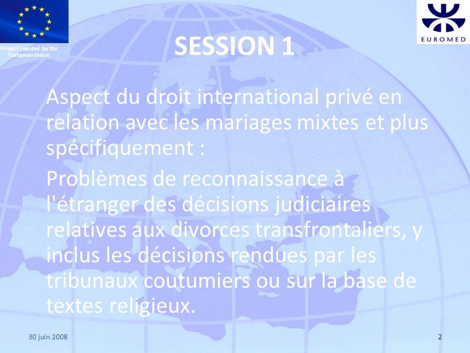 30 juin 20082 SESSION 1 Aspect du droit international privé en relation avec les mariages mixtes et plus spécifiquement : Problèmes de reconnaissance à l étranger des décisions judiciaires relatives aux divorces transfrontaliers, y inclus les décisions rendues par les tribunaux coutumiers ou sur la base de textes religieux.