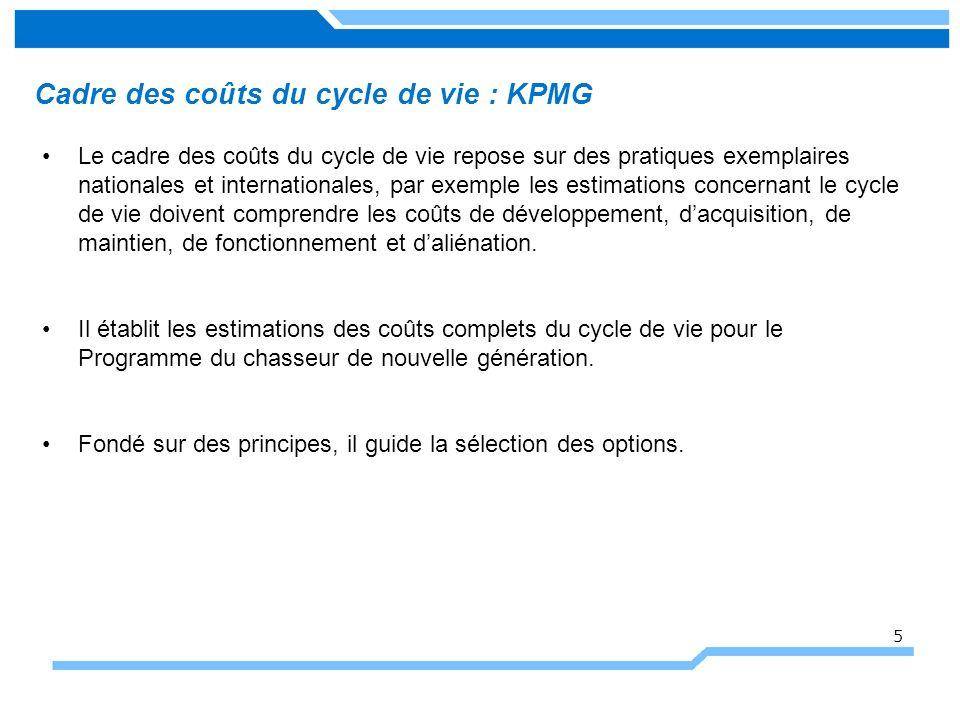 Cadre des coûts du cycle de vie : KPMG Le cadre des coûts du cycle de vie repose sur des pratiques exemplaires nationales et internationales, par exemple les estimations concernant le cycle de vie doivent comprendre les coûts de développement, dacquisition, de maintien, de fonctionnement et daliénation.