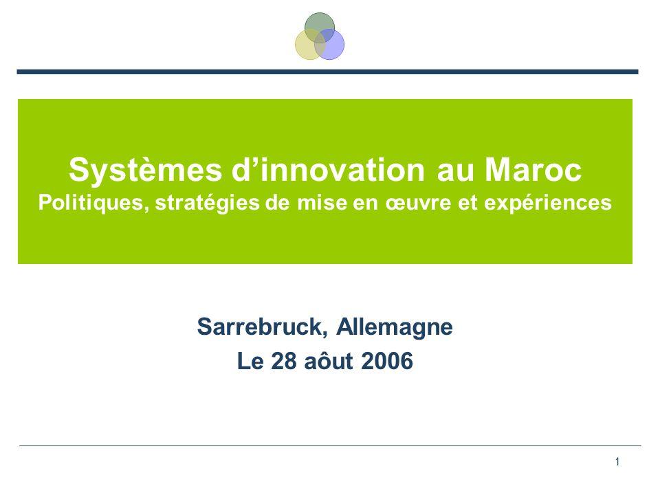 1 Systèmes dinnovation au Maroc Politiques, stratégies de mise en œuvre et expériences Sarrebruck, Allemagne Le 28 aôut 2006