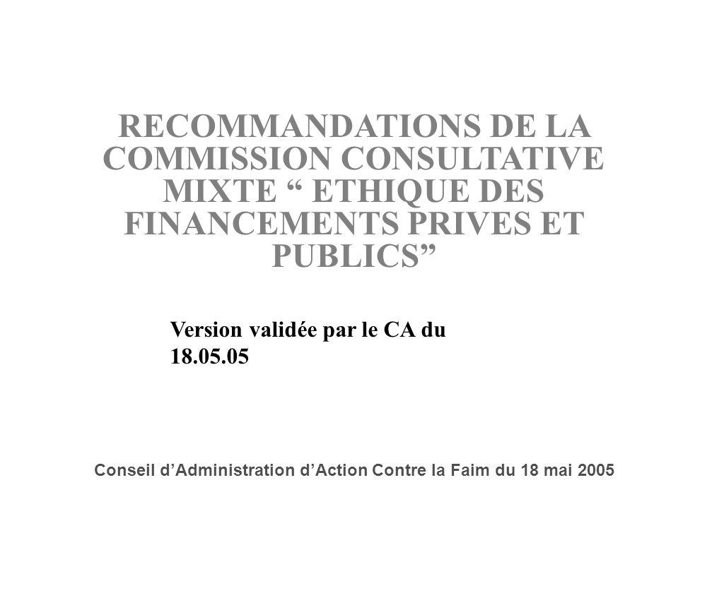 1 RECOMMANDATIONS DE LA COMMISSION CONSULTATIVE MIXTE ETHIQUE DES FINANCEMENTS PRIVES ET PUBLICS Conseil dAdministration dAction Contre la Faim du 18 mai 2005 Version validée par le CA du 18.05.05