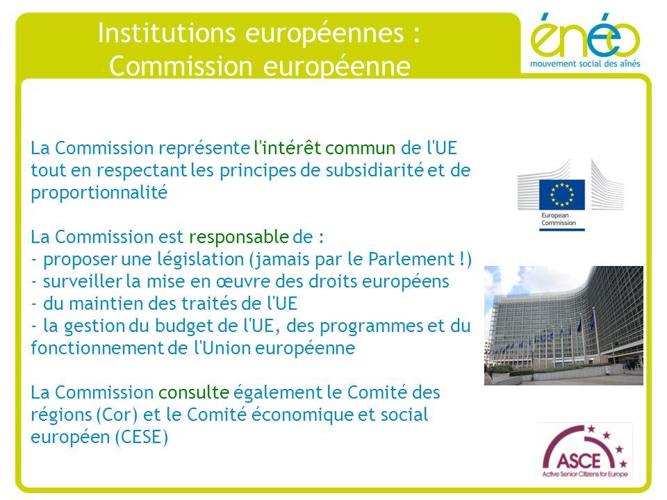 Institutions européennes : Commission européenne La Commission représente l intérêt commun de l UE tout en respectant les principes de subsidiarité et de proportionnalité La Commission est responsable de : - proposer une législation (jamais par le Parlement !) - surveiller la mise en œuvre des droits européens - du maintien des traités de l UE - la gestion du budget de l UE, des programmes et du fonctionnement de l Union européenne La Commission consulte également le Comité des régions (Cor) et le Comité économique et social européen (CESE)