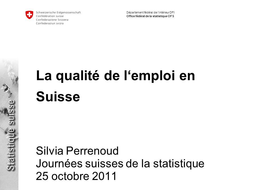 Département fédéral de lintérieur DFI Office fédéral de la statistique OFS La qualité de lemploi en Suisse Silvia Perrenoud Journées suisses de la statistique 25 octobre 2011