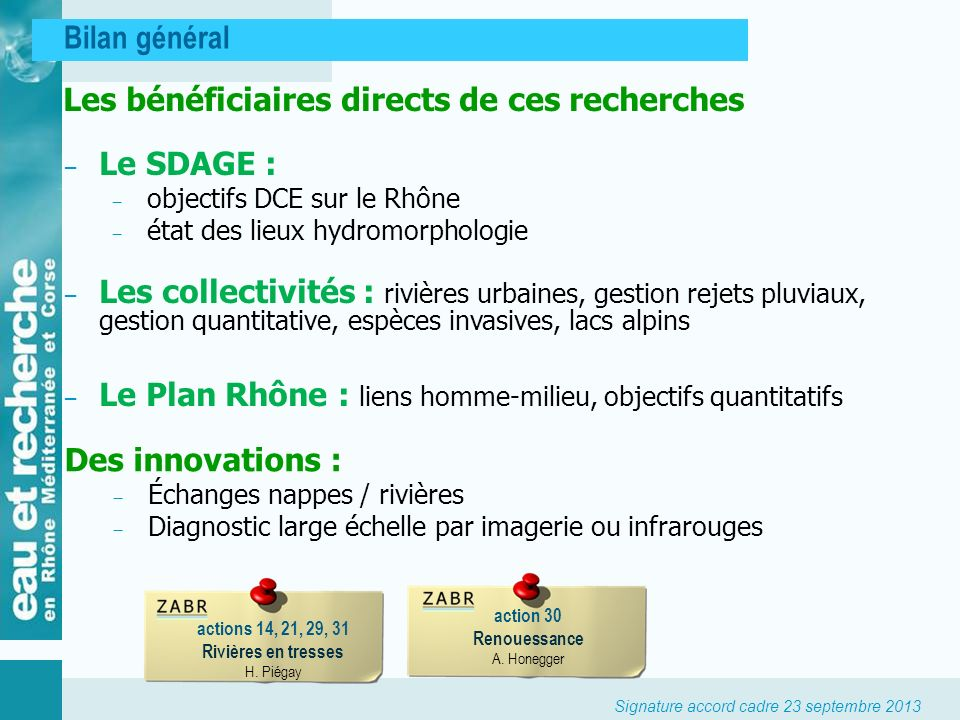 Signature accord cadre 23 septembre 2013 Bilan général actions 14, 21, 29, 31 Rivières en tresses H. Piégay action 30 Renouessance A. Honegger Les bén