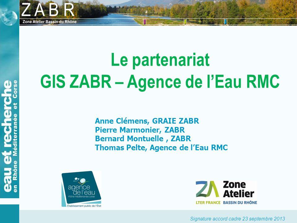 Signature accord cadre 23 septembre 2013 Le partenariat GIS ZABR – Agence de lEau RMC Anne Clémens, GRAIE ZABR Pierre Marmonier, ZABR Bernard Montuell
