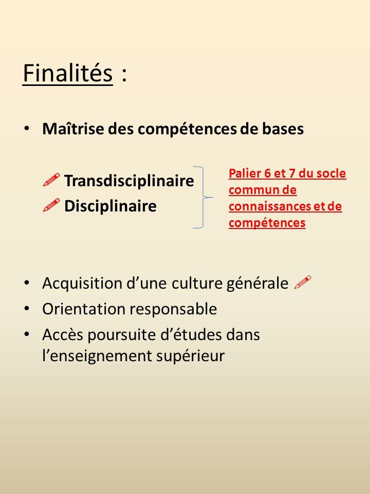 Finalités : Maîtrise des compétences de bases Transdisciplinaire Disciplinaire Acquisition dune culture générale Orientation responsable Accès poursuite détudes dans lenseignement supérieur Palier 6 et 7 du socle commun de connaissances et de compétences