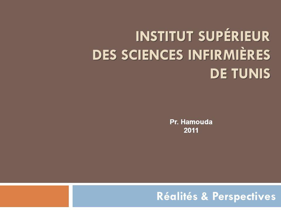 INSTITUT SUPÉRIEUR DES SCIENCES INFIRMIÈRES DE TUNIS Réalités & Perspectives Pr. Hamouda 2011