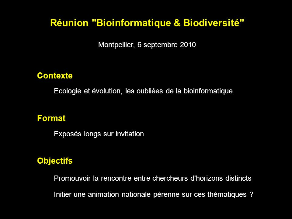 Contexte Réunion Bioinformatique & Biodiversité Montpellier, 6 septembre 2010 Format Objectifs Ecologie et évolution, les oubliées de la bioinformatique Exposés longs sur invitation Promouvoir la rencontre entre chercheurs d horizons distincts Initier une animation nationale pérenne sur ces thématiques