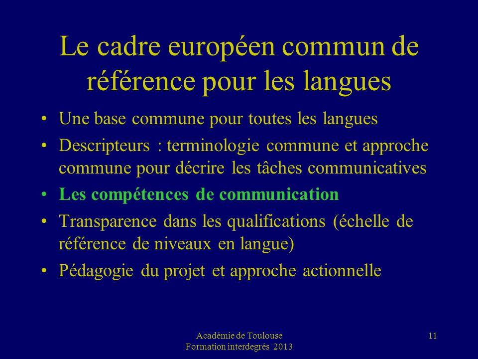 Académie de Toulouse Formation interdegrés 2013 11 Le cadre européen commun de référence pour les langues Une base commune pour toutes les langues Des