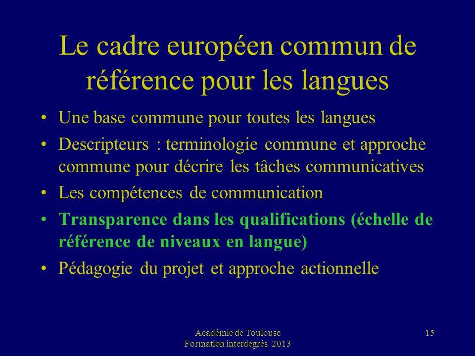 Académie de Toulouse Formation interdegrés 2013 15 Le cadre européen commun de référence pour les langues Une base commune pour toutes les langues Des