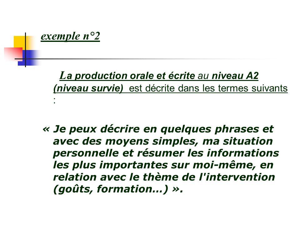 exemple n°2 L a production orale et écrite au niveau A2 (niveau survie) est décrite dans les termes suivants : « Je peux décrire en quelques phrases e