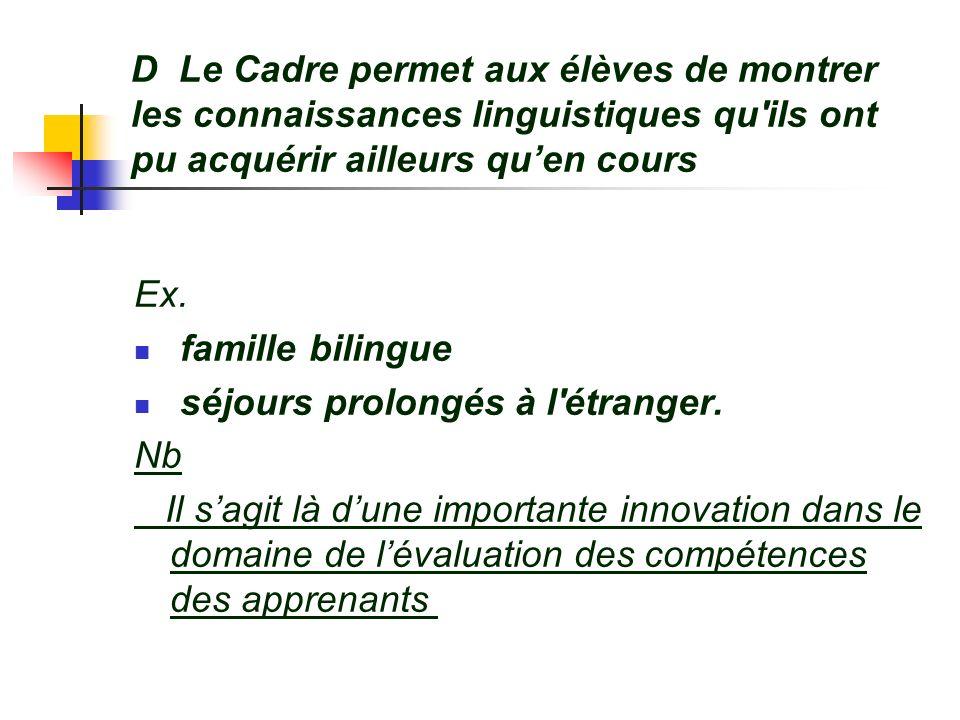 D Le Cadre permet aux élèves de montrer les connaissances linguistiques qu'ils ont pu acquérir ailleurs quen cours Ex. famille bilingue séjours prolon