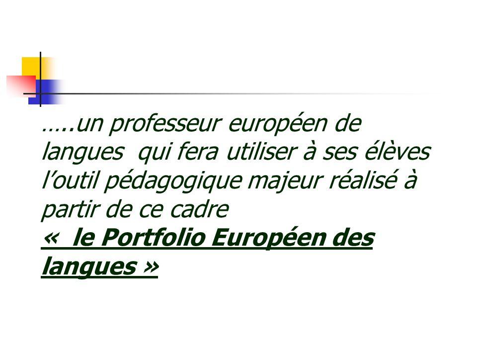 …..un professeur européen de langues qui fera utiliser à ses élèves loutil pédagogique majeur réalisé à partir de ce cadre « le Portfolio Européen des