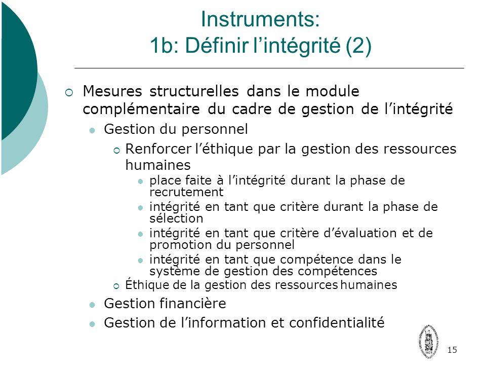 15 Instruments: 1b: Définir lintégrité (2) Mesures structurelles dans le module complémentaire du cadre de gestion de lintégrité Gestion du personnel Renforcer léthique par la gestion des ressources humaines place faite à lintégrité durant la phase de recrutement intégrité en tant que critère durant la phase de sélection intégrité en tant que critère dévaluation et de promotion du personnel intégrité en tant que compétence dans le système de gestion des compétences Éthique de la gestion des ressources humaines Gestion financière Gestion de linformation et confidentialité