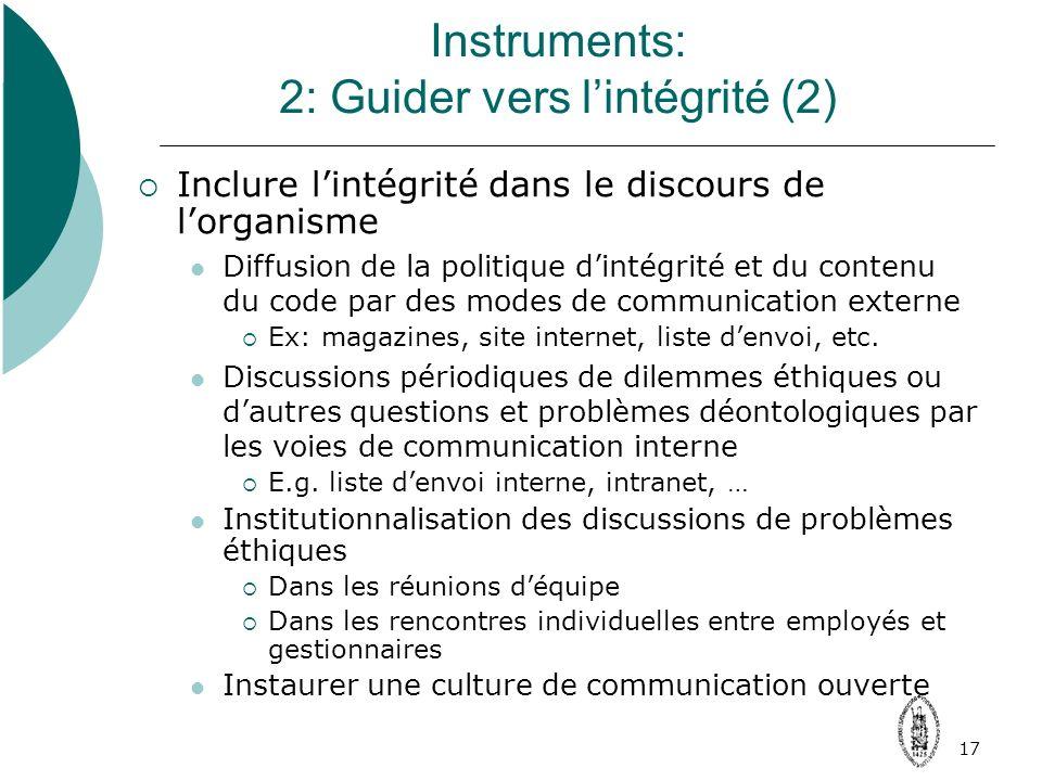 17 Instruments: 2: Guider vers lintégrité (2) Inclure lintégrité dans le discours de lorganisme Diffusion de la politique dintégrité et du contenu du code par des modes de communication externe Ex: magazines, site internet, liste denvoi, etc.