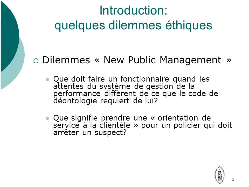 Introduction: quelques dilemmes éthiques Dilemmes « New Public Management » Que doit faire un fonctionnaire quand les attentes du système de gestion de la performance diffèrent de ce que le code de déontologie requiert de lui.
