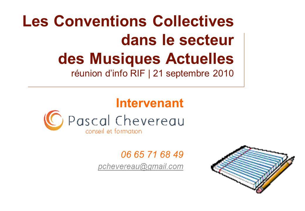 Les Conventions Collectives dans le secteur des Musiques Actuelles réunion dinfo RIF | 21 septembre 2010 Intervenant 06 65 71 68 49 pchevereau@gmail.c