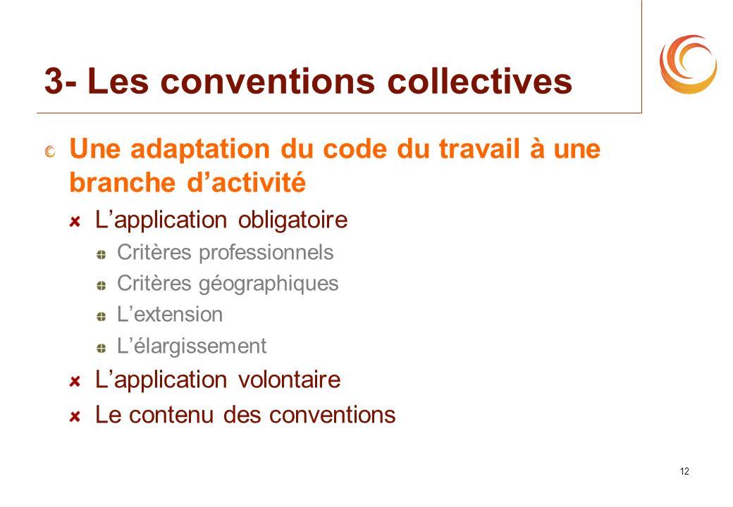 12 3- Les conventions collectives Une adaptation du code du travail à une branche dactivité Lapplication obligatoire Critères professionnels Critères