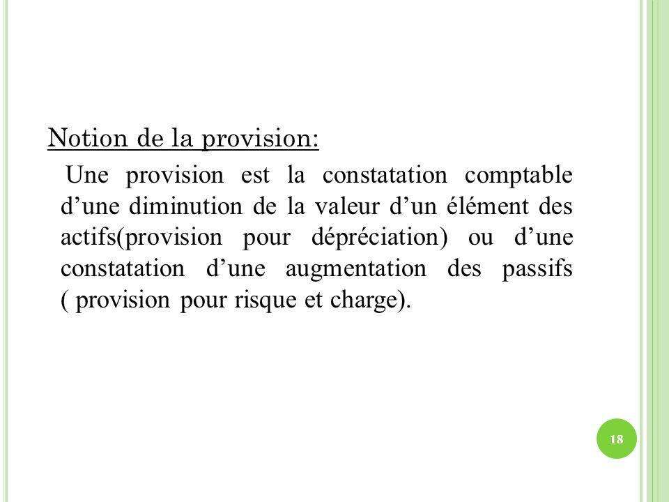 Notion de la provision: Une provision est la constatation comptable dune diminution de la valeur dun élément des actifs(provision pour dépréciation) o
