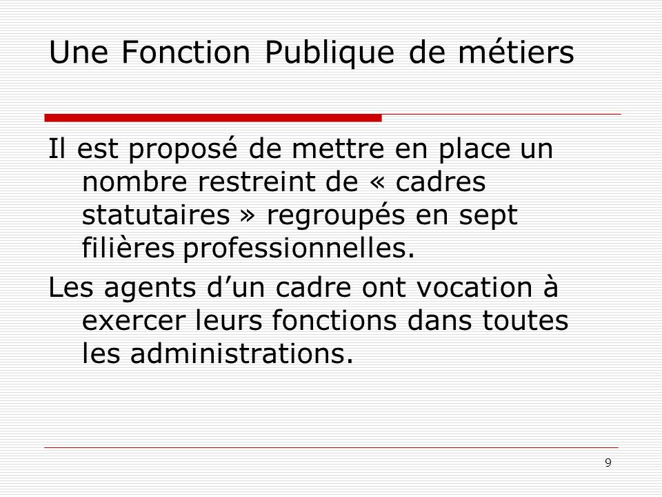 9 Une Fonction Publique de métiers Il est proposé de mettre en place un nombre restreint de « cadres statutaires » regroupés en sept filières professionnelles.
