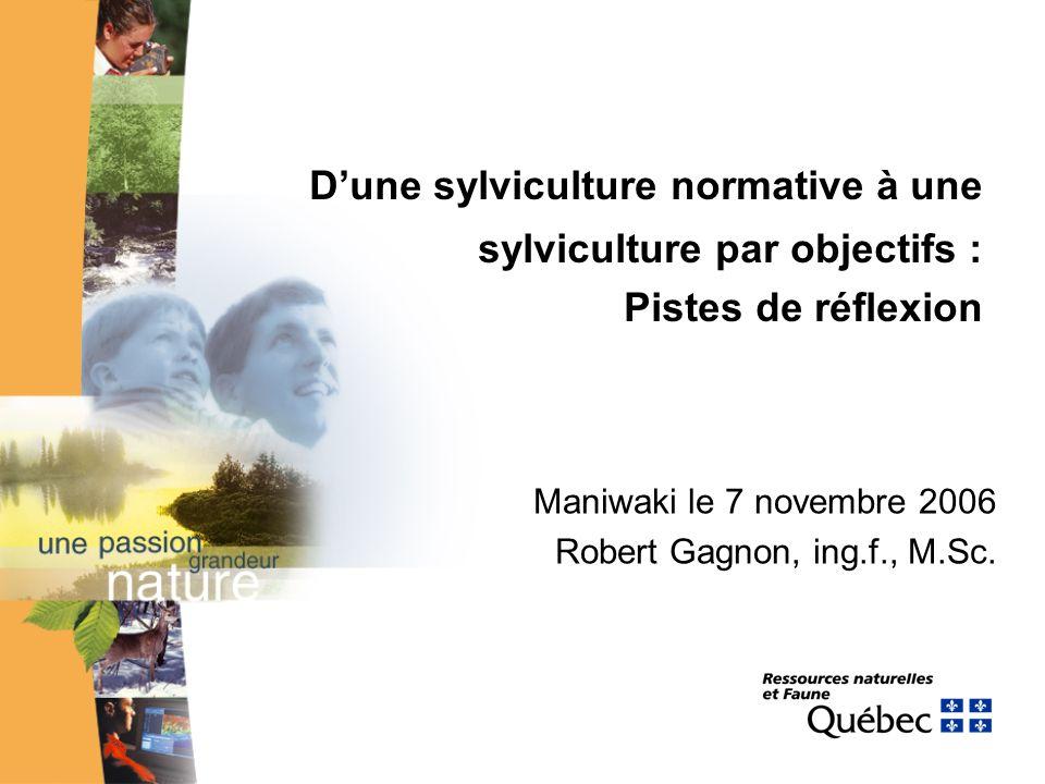 Dune sylviculture normative à une sylviculture par objectifs : Pistes de réflexion Maniwaki le 7 novembre 2006 Robert Gagnon, ing.f., M.Sc.