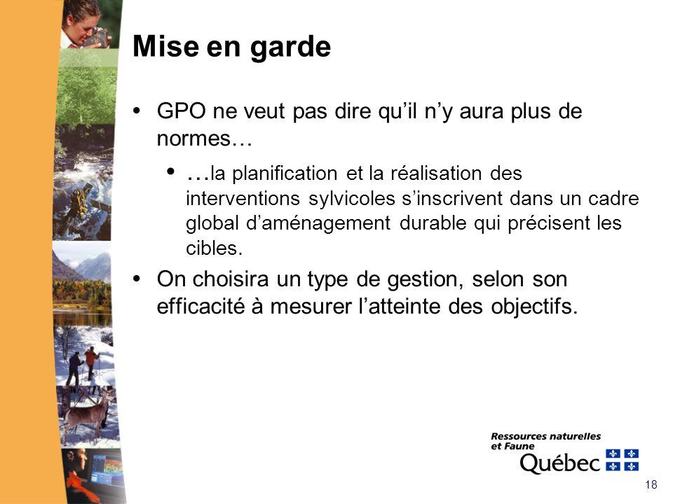 18 Mise en garde GPO ne veut pas dire quil ny aura plus de normes… … la planification et la réalisation des interventions sylvicoles sinscrivent dans un cadre global daménagement durable qui précisent les cibles.